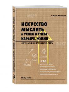 Коттрелл С. - Искусство мыслить и успех в учебе, карьере, жизни. 500 упражнений для развития мозга обложка книги