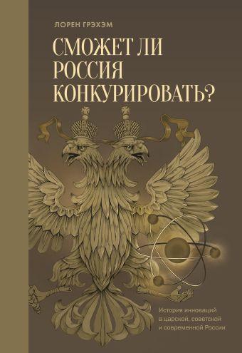 Сможет ли Россия конкурировать? История инноваций в царской, советской и современной России Грэхэм Л.
