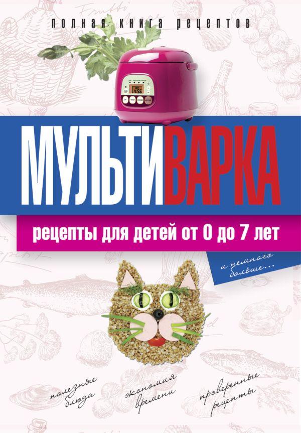 Мультиварка. Рецепты для детей от 0 до 7 лет. Полная книга рецептов Новиченкова Е.Ю.