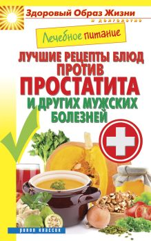 - Лечебное питание. Лучшие рецепты блюд против простатита и других мужских болезней обложка книги