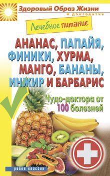 - Ананас, папайя, финики, хурма,манго, бананы, инжир и барбарис. Чудо-доктор от 100 болезней обложка книги