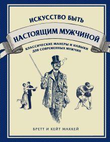 МакКей Б., МакКей К. - Искусство быть настоящим мужчиной. Классические навыки и манеры для современных мужчин обложка книги