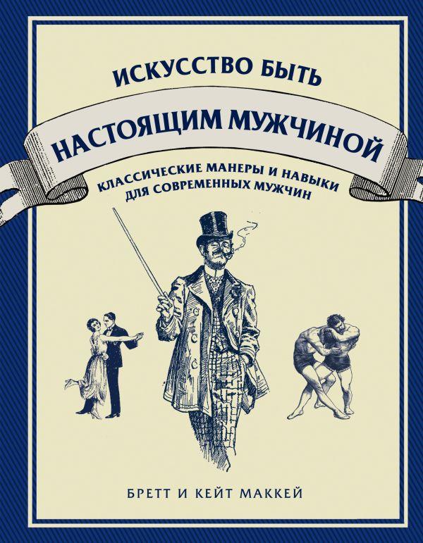 Искусство быть настоящим мужчиной. Классические навыки и манеры для современных мужчин МакКей Б., МакКей К.