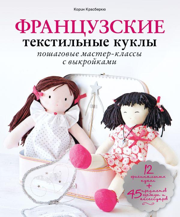 Французские текстильные куклы. Пошаговые мастер-классы с выкройками