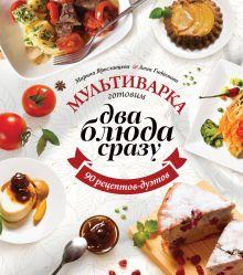 Ярославцева М., Гидаспова А. - Мультиварка: готовим два блюда сразу обложка книги