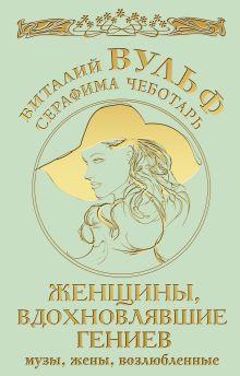 Обложка Женщины, вдохновлявшие гениев. Музы, жены, возлюбленные Виталий Вульф, Серафима Чеботарь