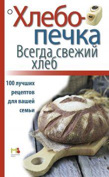 - Хлебопечка. Всегда свежий хлеб. 100 лучших рецептов для вашей семьи обложка книги
