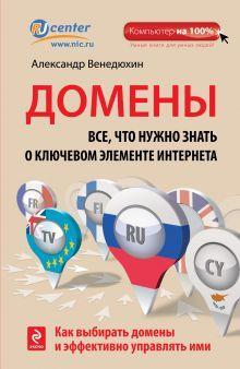 Обложка Домены. Все, что нужно знать о ключевом элементе Интернета Александр Венедюхин
