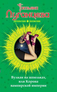 Луганцева Т.И. - Вулкан на шпильках, или Корона вампирской империи обложка книги