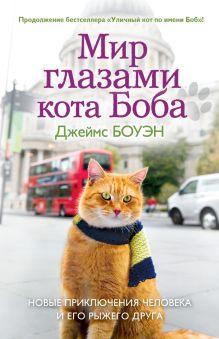 Боуэн Дж. - Мир глазами кота Боба. Новые приключения человека и его рыжего друга обложка книги
