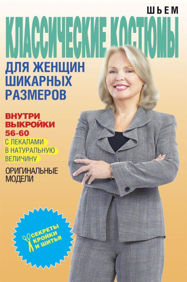 Шьем классические костюмы для женщин шикарных размеров Яковлева О.В.