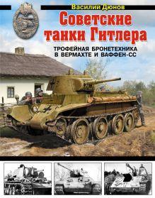 Обложка Советские танки Гитлера. Трофейная бронетехника в Вермахте и ваффен-СС Василий Дюнов
