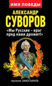 Замостьянов А.А. - Александр Суворов. «Мы Русские – враг пред нами дрожит!» обложка книги