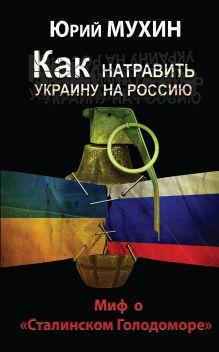 Мухин Ю.И. - Как натравить Украину на Россию. Миф о «Сталинском Голодоморе» обложка книги