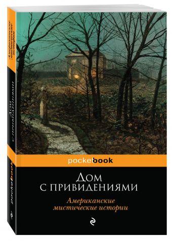 Дом с привидениями. Американские мистические истории Ирвинг В., Уортон Э., Кип Л. и др.