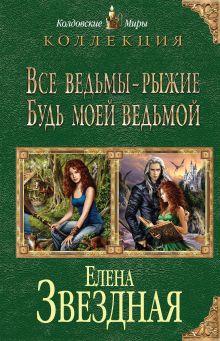 Звездная Е. - Все ведьмы - рыжие. Будь моей ведьмой обложка книги