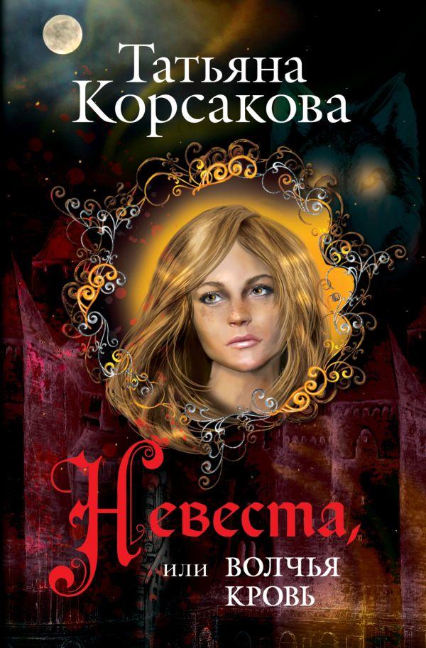 Невеста, или Волчья кровь Корсакова Т.