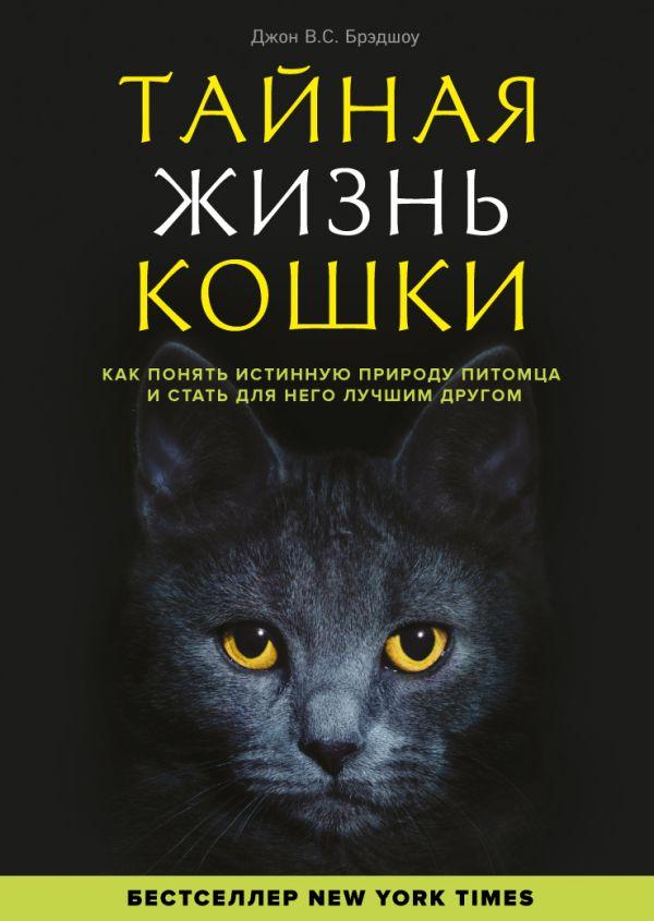 Тайная жизнь кошки. Как понять истинную природу питомца и стать для него лучшим другом. Джон Брэдшоу
