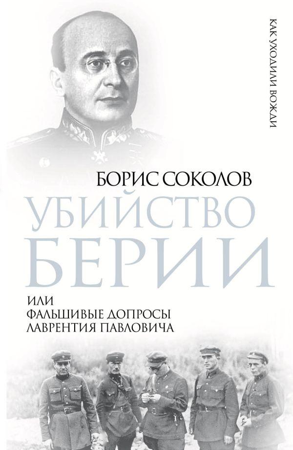 Убийство Берии, или Фальшивые допросы Лаврентия Павловича Соколов Б.В.