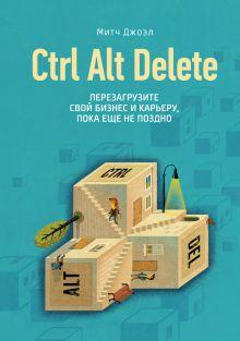 Джоэл М. - Ctrl Alt Delete. Перезагрузите свой бизнес и карьеру, пока еще не поздно обложка книги