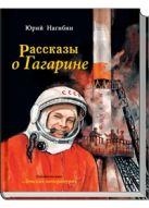 Рассказы о Гагарине (Каким он был? Как и где прошло его детство? Как и где он учился? Как стал космонавтом? Об этом написал Юрий Нагибин (1920-1994) в