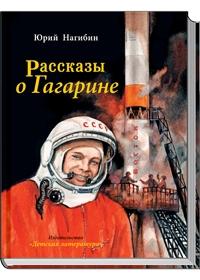 Рассказы о Гагарине (Каким он был? Как и где прошло его детство? Как и где он учился? Как стал космонавтом? Об этом написал Юрий Нагибин (1920-1994) в Нагибин