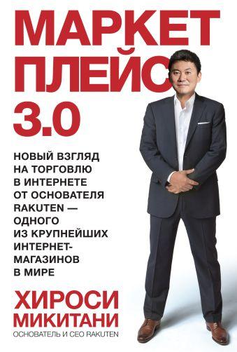 Маркетплейс 3.0. Новый взгляд на торговлю в интернете от основателя Rakuten - одного из крупнейших интернет-магазинов в мире Микитани Х.