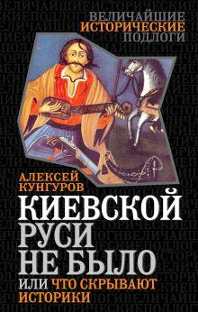 Кунгуров А.А. - Киевской Руси не было, или Что скрывают историки обложка книги