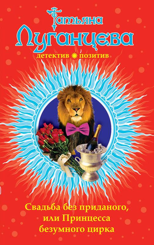 Свадьба без приданого, или Принцесса безумного цирка Луганцева Т.И.