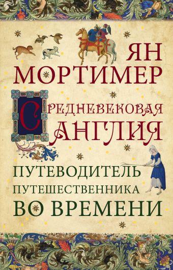 Средневековая Англия. Гид путешественника во времени Мортимер Я.