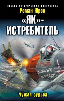 Юров Р.А. - «Як»-истребитель. Чужая судьба обложка книги