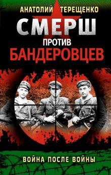 Терещенко А.С. - СМЕРШ против бандеровцев. Война после войны обложка книги