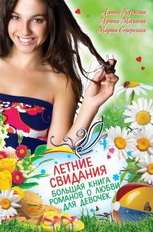 Кускова А., Мазаева И., Северская М. - Летние свидания. Большая книга романов о любви для девочек обложка книги