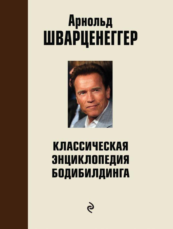 Классическая энциклопедия бодибилдинга: 2 изд,,испр. и доп. Шварценеггер А.
