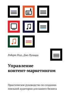 Роуз Р.; Пулицци Д. - Управление контент-маркетингом.  Практическое руководство по созданию лояльной аудитории для вашего бизнеса обложка книги