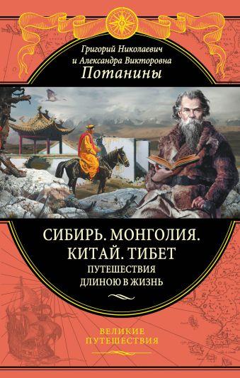 Сибирь. Монголия. Китай. Тибет. Путешествия длиною в жизнь Потанин Г.Н., Потанина А.В.