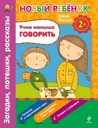 2+ Учим малыша говорить. Загадки, потешки, рассказы. Сборник Янушко Е.А.