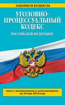Уголовно-процессуальный кодекс Российской Федерации : текст с изм. и доп. на 10 мая 2014 г.