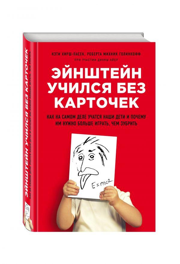 Эйнштейн учился без карточек. Как на самом деле учатся наши дети и почему им нужно больше играть, чем зубрить Хирш-Пасек К., Голинкофф Р.М., Айер Д.