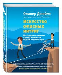 Джеймс О. - Искусство офисных интриг. Как построить успешную карьеру в мире лжи, подстав и грязной игры обложка книги