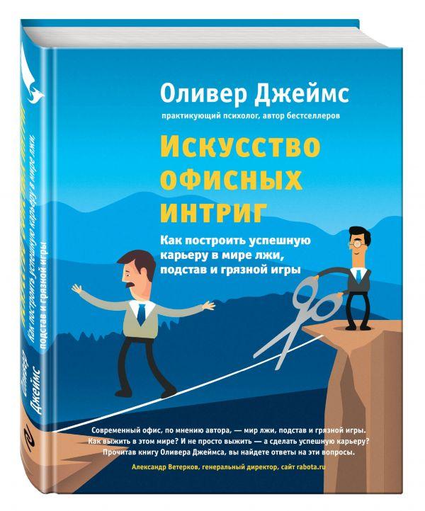 Искусство офисных интриг. Как построить успешную карьеру в мире лжи, подстав и грязной игры Джеймс О.