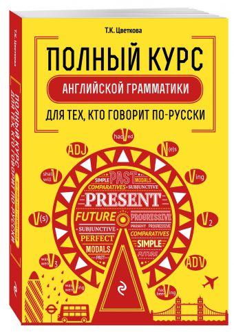 Полный курс английской грамматики для тех, кто говорит по-русски Цветкова Т.К.