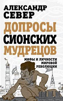 Север А. - Допросы сионских мудрецов. Мифы и личности мировой революции обложка книги