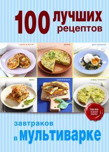 Обложка 100 лучших рецептов завтраков в мультиварке