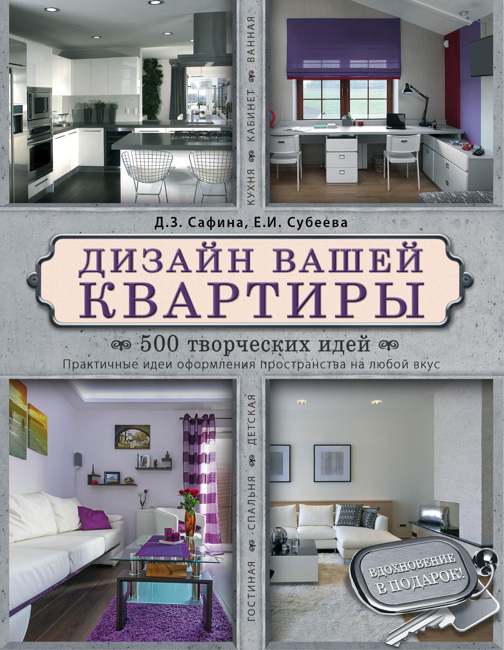 Дизайн вашей квартиры. 500 творческих идей ( Сафина Д.З., Субеева Е.И.  )