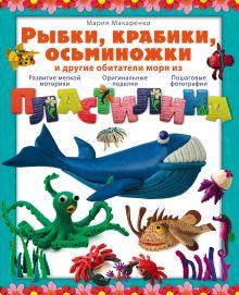Макаренко М. - Рыбки, крабики, осьминожки и другие обитатели моря из пластилина обложка книги