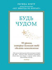 Бретт Р. - Будь чудом. 50 уроков, которые помогут тебе сделать невозможное обложка книги