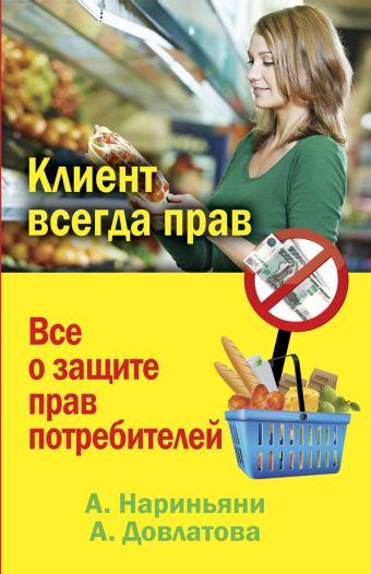 Клиент всегда прав. Все о защите прав потребителей в России Нариньяни А,