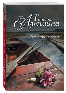 Алюшина Т.А. - Все лики любви обложка книги