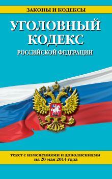 Уголовный кодекс Российской Федерации : текст с изм. и доп. на 20 мая 2014 г.